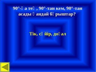 90°-қа тең, 90°-тан кем, 90°-тан асады қандай бұрыштар? Тік, сүйір, доғал