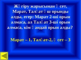 Жүгіру жарысынан Әсет, Марат, Талғат үш орынды алды, егер: Марат 2-ші орын ал
