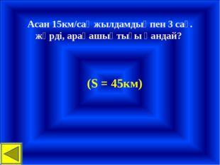 Асан 15км/сағ жылдамдықпен 3 сағ. жүрді, арақашықтығы қандай? (S = 45км)