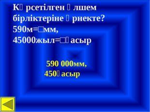 Көрсетілген өлшем бірліктеріне өрнекте? 590м=□мм, 45000жыл=□ғасыр 590 000мм,