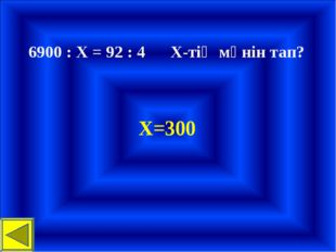 6900 : Х = 92 : 4 Х-тің мәнін тап? Х=300