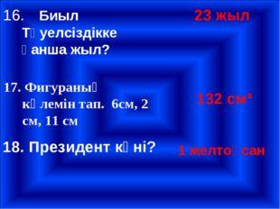 16.Биыл Тәуелсіздікке қанша жыл? 23 жыл 17. Фигураның көлемін тап. 6см, 2 см