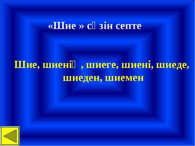 «Шие » сөзін септе Шие, шиенің, шиеге, шиені, шиеде, шиеден, шиемен