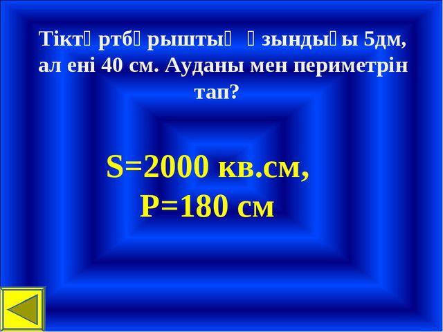 Тіктөртбұрыштың ұзындығы 5дм, ал ені 40 см. Ауданы мен периметрін тап? S=2000...