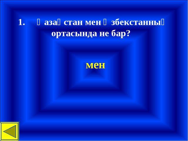 1.Қазақстан мен Өзбекстанның ортасында не бар? мен