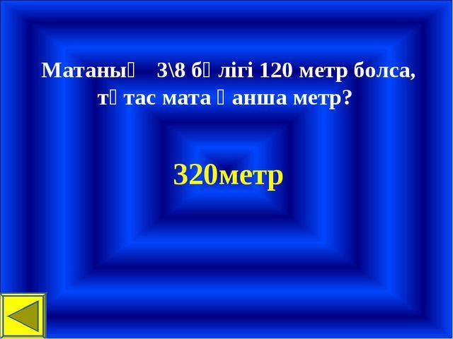 Матаның 3\8 бөлігі 120 метр болса, тұтас мата қанша метр? 320метр