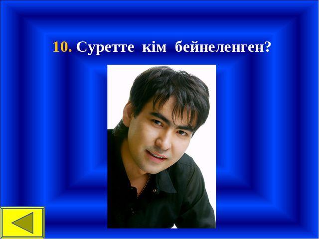 10. Суретте кім бейнеленген?