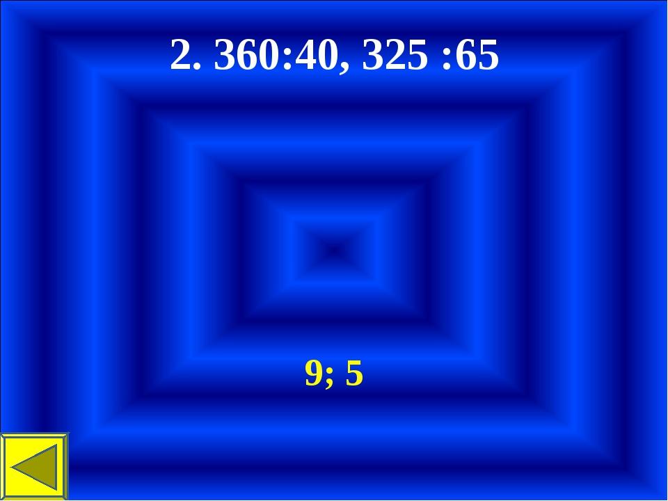 2. 360:40, 325 :65 9; 5