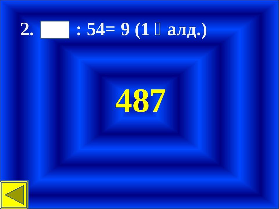 2. : 54= 9 (1 қалд.) 487