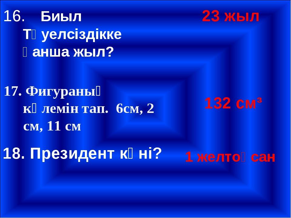 16.Биыл Тәуелсіздікке қанша жыл? 23 жыл 17. Фигураның көлемін тап. 6см, 2 см...