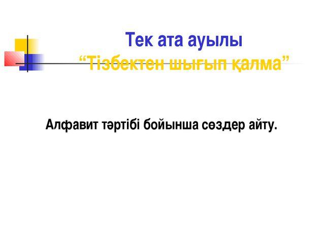 """Тек ата ауылы """"Тізбектен шығып қалма"""" Алфавит тәртібі бойынша сөздер айту."""