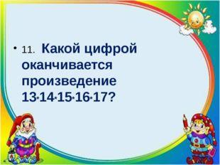 11. Какой цифрой оканчивается произведение 13*14*15*16*17?
