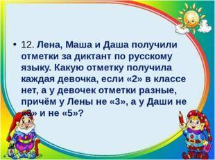12. Лена, Маша и Даша получили отметки за диктант по русскому языку. Какую о
