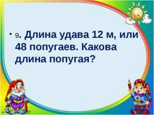 9. Длина удава 12 м, или 48 попугаев. Какова длина попугая?