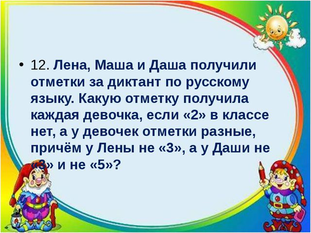 12. Лена, Маша и Даша получили отметки за диктант по русскому языку. Какую о...