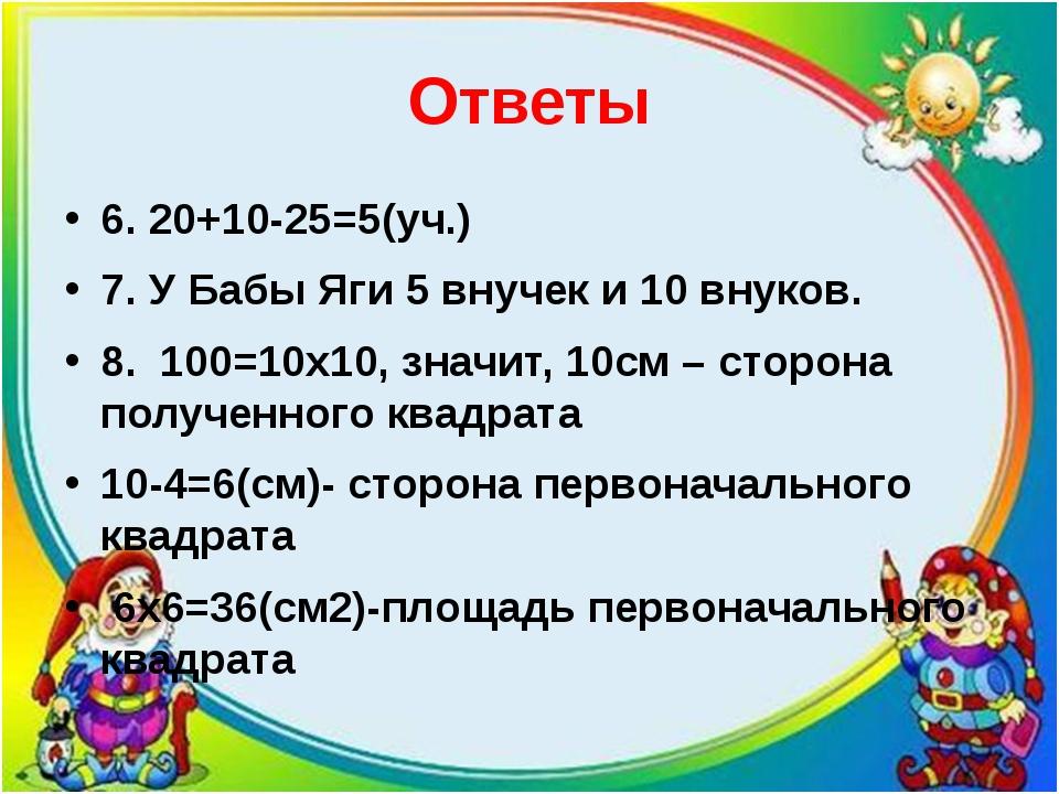 Ответы 6. 20+10-25=5(уч.) 7. У Бабы Яги 5 внучек и 10 внуков. 8. 100=10х10, з...