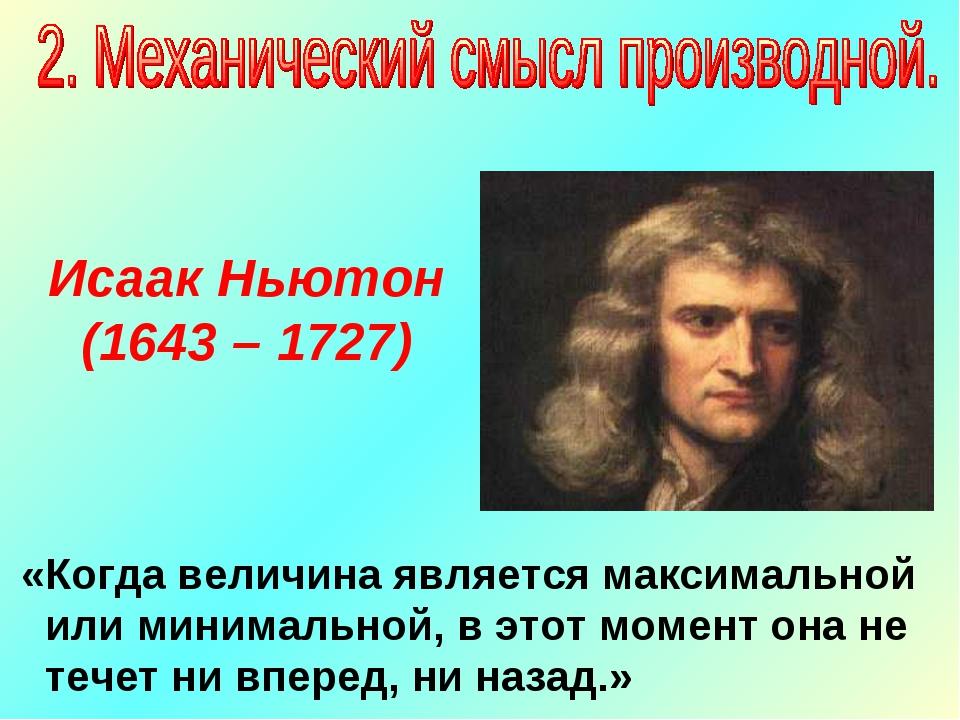 Исаак Ньютон (1643 – 1727) «Когда величина является максимальной или минималь...