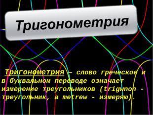 Тригонометрия – слово греческое и в буквальном переводе означает измерение тр