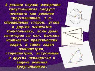 В данном случае измерение треугольников следует понимать как решение треуголь
