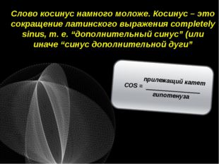 Слово косинус намного моложе. Косинус – это сокращение латинского выражения c