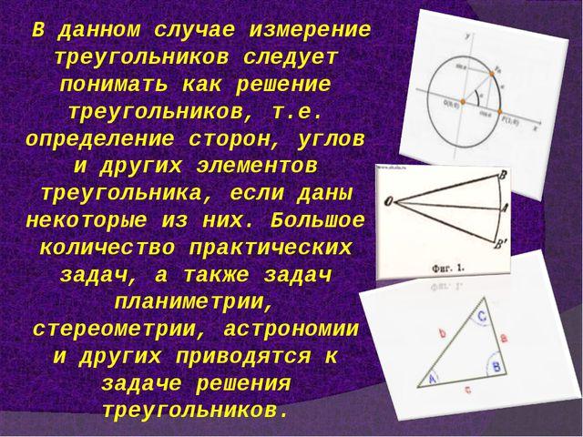 В данном случае измерение треугольников следует понимать как решение треуголь...