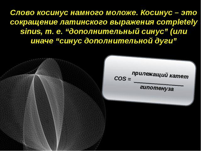 Слово косинус намного моложе. Косинус – это сокращение латинского выражения c...