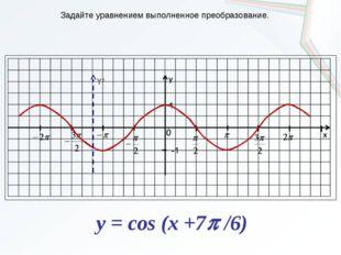 Y' Задайте уравнением выполненное преобразование. y = cos (x +7 /6)