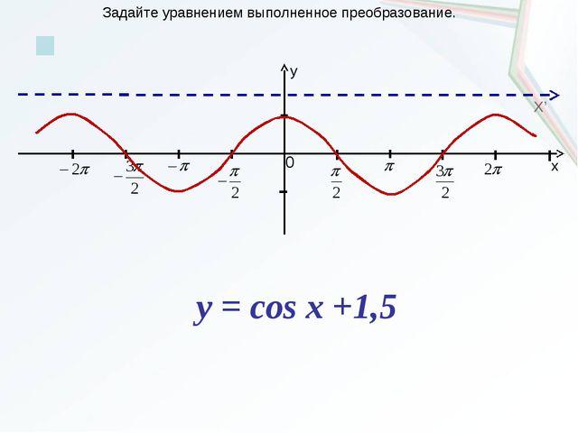 x y 0 X' Задайте уравнением выполненное преобразование. y = cos x +1,5...