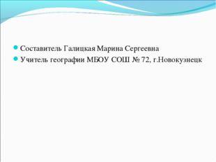 Составитель Галицкая Марина Сергеевна Учитель географии МБОУ СОШ № 72, г.Ново