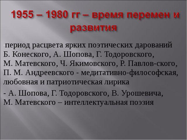 период расцвета ярких поэтических дарований Б.Конеского, А.Шопова, Г.Тодор...