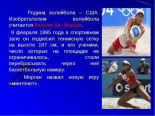 Родина волейбола – США. Изобретателем волейбола считается Вильям Дж. Морга