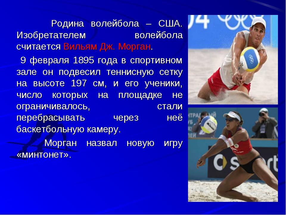 Родина волейбола – США. Изобретателем волейбола считается Вильям Дж. Морга...