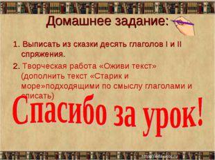 Домашнее задание: 1. Выписать из сказки десять глаголов I и II спряжения. 2.