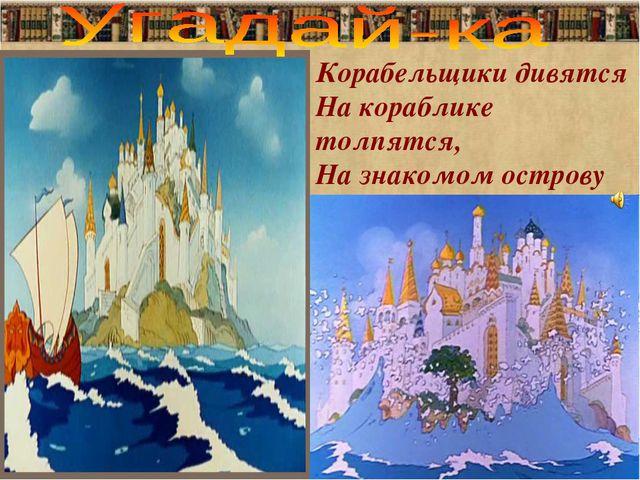 Корабельщики дивятся На кораблике толпятся, На знакомом острову Чудо видят на...
