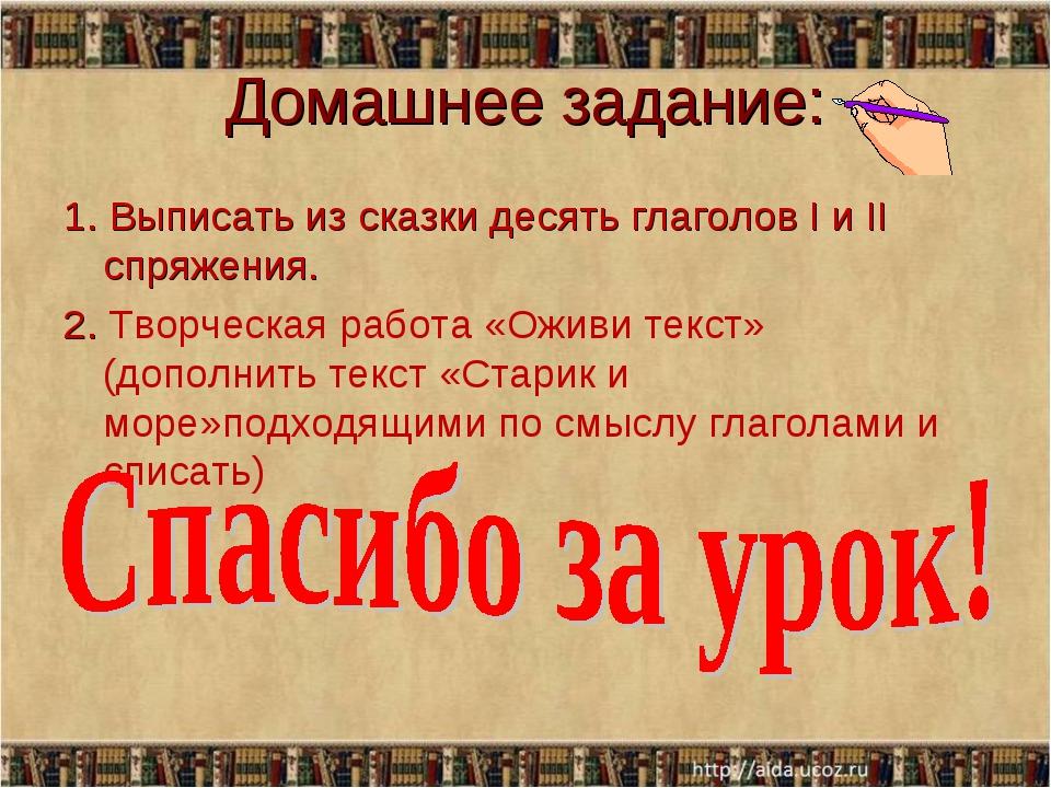 Домашнее задание: 1. Выписать из сказки десять глаголов I и II спряжения. 2....