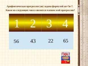 1 2 3 4 Арифметическая прогрессия (аn) задана формулой аn=5n-7. Какое из след