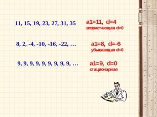 11, 15, 19, 23, 27, 31, 35 a1=11, d=4 возрастающая d>0 8, 2, -4, -10, -16, -2