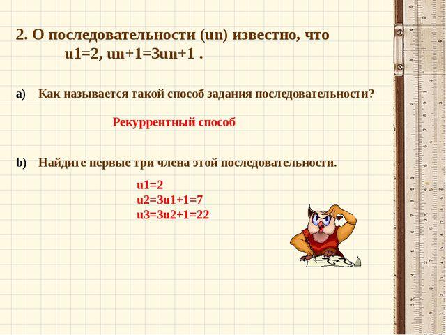 2. О последовательности (un) известно, что  u1=2, un+1=3un+1 . Как называет...