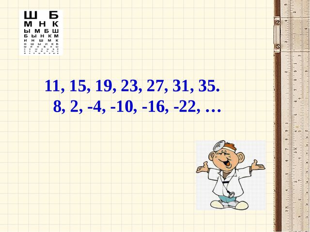 11, 15, 19, 23, 27, 31, 35. 8, 2, -4, -10, -16, -22, …