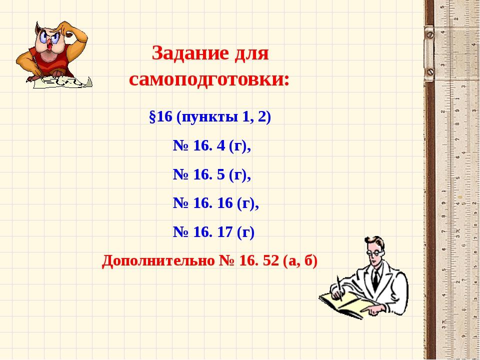 Задание для самоподготовки: §16 (пункты 1, 2) № 16. 4 (г), № 16. 5 (г), № 16....