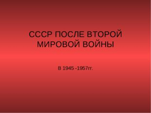 СССР ПОСЛЕ ВТОРОЙ МИРОВОЙ ВОЙНЫ В 1945 -1957гг.