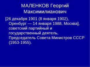 МАЛЕНКОВ Георгий Максимилианович [26 декабря 1901 (8 января 1902), Оренбург —