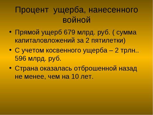 Процент ущерба, нанесенного войной Прямой ущерб 679 млрд. руб. ( сумма капита...