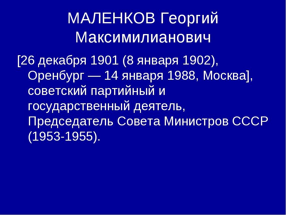 МАЛЕНКОВ Георгий Максимилианович [26 декабря 1901 (8 января 1902), Оренбург —...