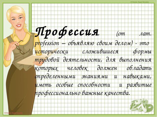Профессия (от лат. profession – объявляю своим делом) - это  исторически слож...