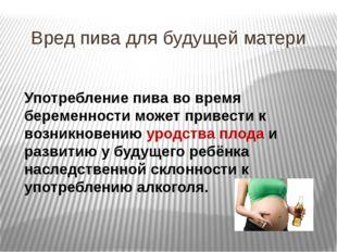 Вред пива для будущей матери Употребление пива во время беременности может пр