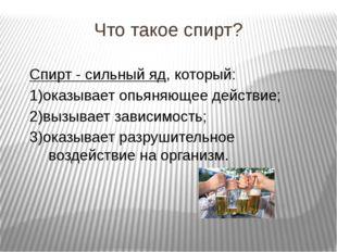 Что такое спирт? Спирт - сильный яд, который: 1)оказывает опьяняющее действие