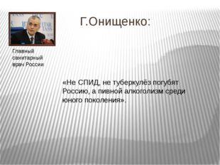 Г.Онищенко: «Не СПИД, не туберкулёз погубят Россию, а пивной алкоголизм сред