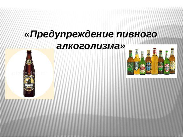 «Предупреждение пивного алкоголизма»