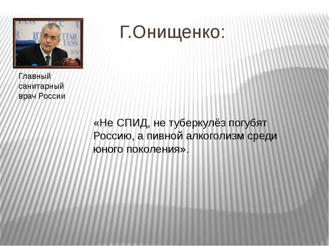 Г.Онищенко: «Не СПИД, не туберкулёз погубят Россию, а пивной алкоголизм сред...